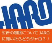 広告の制限についてJAROに聞いたらどうジャロ?!
